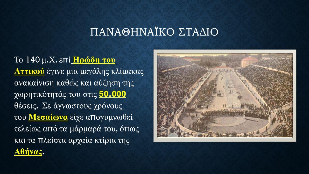 ΠΑΝΑΘΗΝΑΪΚΟ ΣΤΑΔΙΟ Το 140 μ. Χ. ε π ί Ηρώδη του Αττικού έγινε μια μεγάλης κλίμακας ανακαίνιση καθώς και αύξηση της χωρητικότητάς του στις 50.000 θέσει
