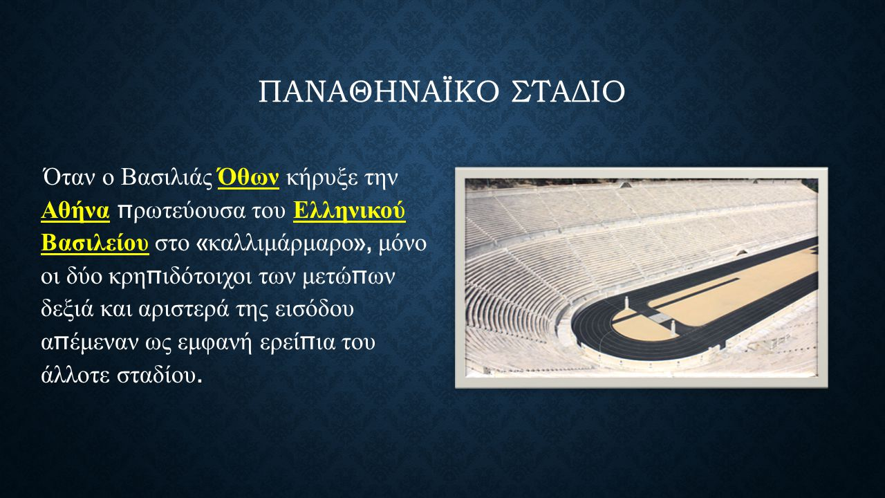 ΠΑΝΑΘΗΝΑΪΚΟ ΣΤΑΔΙΟ Όταν ο Βασιλιάς Όθων κήρυξε την Αθήνα π ρωτεύουσα του Ελληνικού Βασιλείου στο « καλλιμάρμαρο », μόνο οι δύο κρη π ιδότοιχοι των μετώ π ων δεξιά και αριστερά της εισόδου α π έμεναν ως εμφανή ερεί π ια του άλλοτε σταδίου.