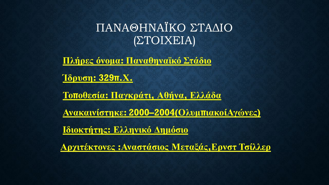 ΠΑΝΑΘΗΝΑΪΚΟ ΣΤΑΔΙΟ (ΣΤΟΙΧΕΙΑ) Πλήρες όνομα : Παναθηναϊκό Στάδιο Ίδρυση : 329π. Χ. Το π οθεσία : Παγκράτι, Αθήνα, Ελλάδα Ανακαινίστηκε : 2000–2004( Ολυ