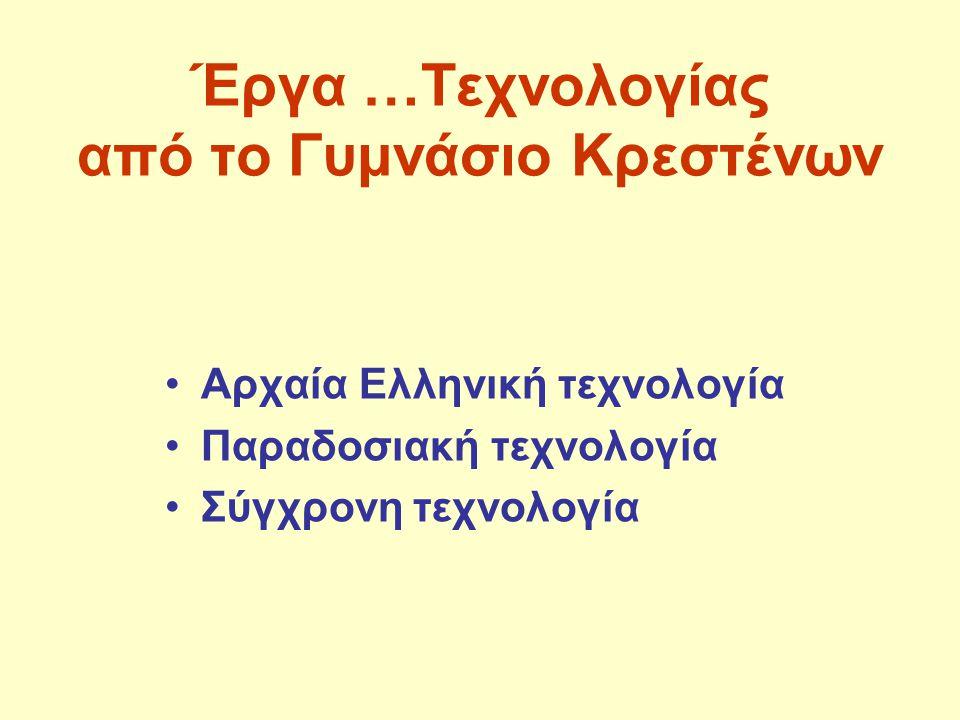 Έργα …Τεχνολογίας από το Γυμνάσιο Κρεστένων Αρχαία Ελληνική τεχνολογία Παραδοσιακή τεχνολογία Σύγχρονη τεχνολογία