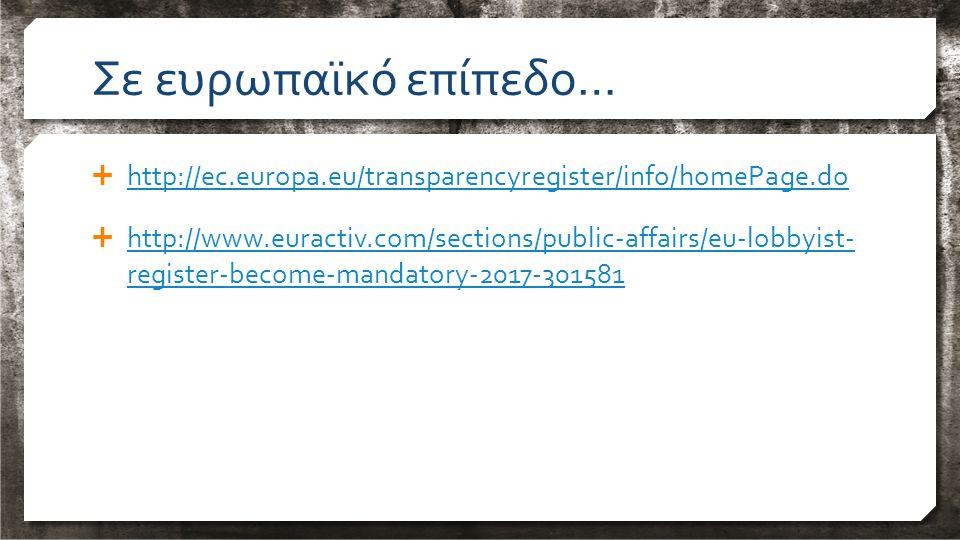 Σε ευρωπαϊκό επίπεδο…  http://ec.europa.eu/transparencyregister/info/homePage.do http://ec.europa.eu/transparencyregister/info/homePage.do  http://www.euractiv.com/sections/public-affairs/eu-lobbyist- register-become-mandatory-2017-301581 http://www.euractiv.com/sections/public-affairs/eu-lobbyist- register-become-mandatory-2017-301581