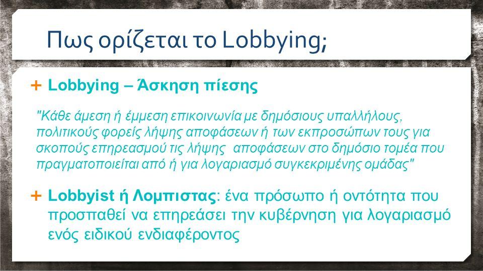  Lobbying – Άσκηση πίεσης Κάθε άμεση ή έμμεση επικοινωνία με δημόσιους υπαλλήλους, πολιτικούς φορείς λήψης αποφάσεων ή των εκπροσώπων τους για σκοπούς επηρεασμού τις λήψης αποφάσεων στο δημόσιο τομέα που πραγματοποιείται από ή για λογαριασμό συγκεκριμένης ομάδας  Lobbyist ή Λομπιστας: ένα πρόσωπο ή οντότητα που προσπαθεί να επηρεάσει την κυβέρνηση για λογαριασμό ενός ειδικού ενδιαφέροντος Πως ορίζεται το Lobbying;