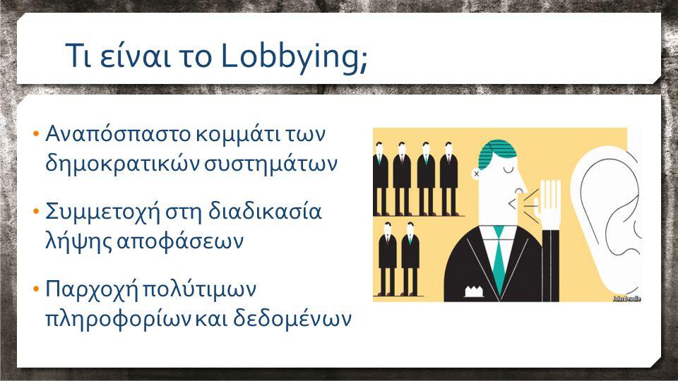 Αναπόσπαστο κομμάτι των δημοκρατικών συστημάτων Συμμετοχή στη διαδικασία λήψης αποφάσεων Παρχοχή πολύτιμων πληροφορίων και δεδομένων Τι είναι το Lobbying;
