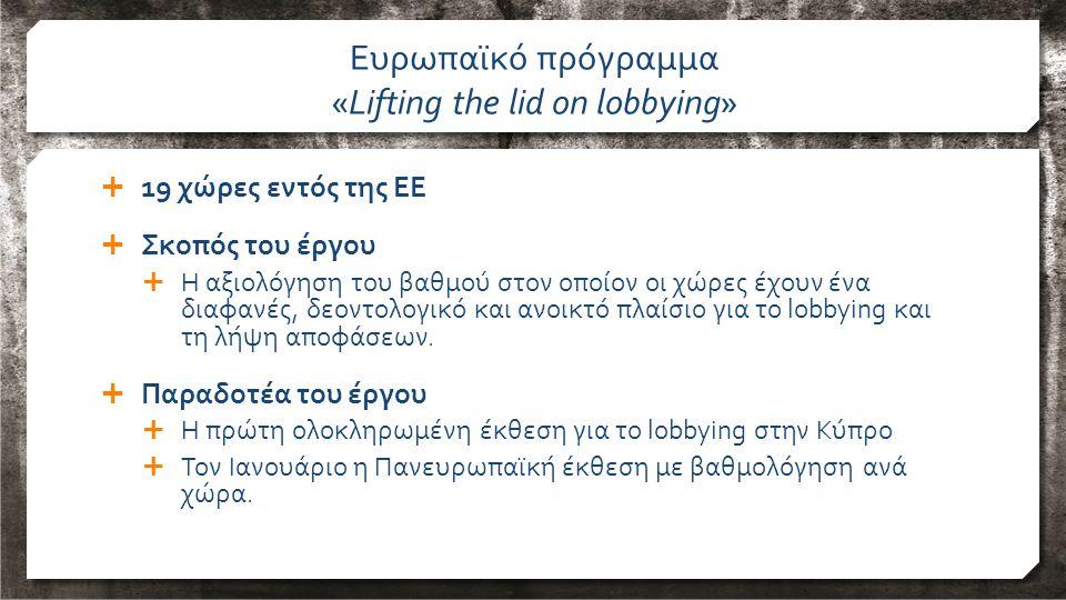 19 χώρες εντός της ΕΕ  Σκοπός του έργου  Η αξιολόγηση του βαθμού στον οποίον οι χώρες έχουν ένα διαφανές, δεοντολογικό και ανοικτό πλαίσιο για το lobbying και τη λήψη αποφάσεων.