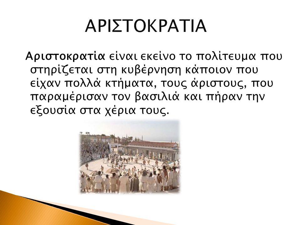 Αριστοκρατία είναι εκείνο το πολίτευμα που στηρίζεται στη κυβέρνηση κάποιον που είχαν πολλά κτήματα, τους άριστους, που παραμέρισαν τον βασιλιά και πή
