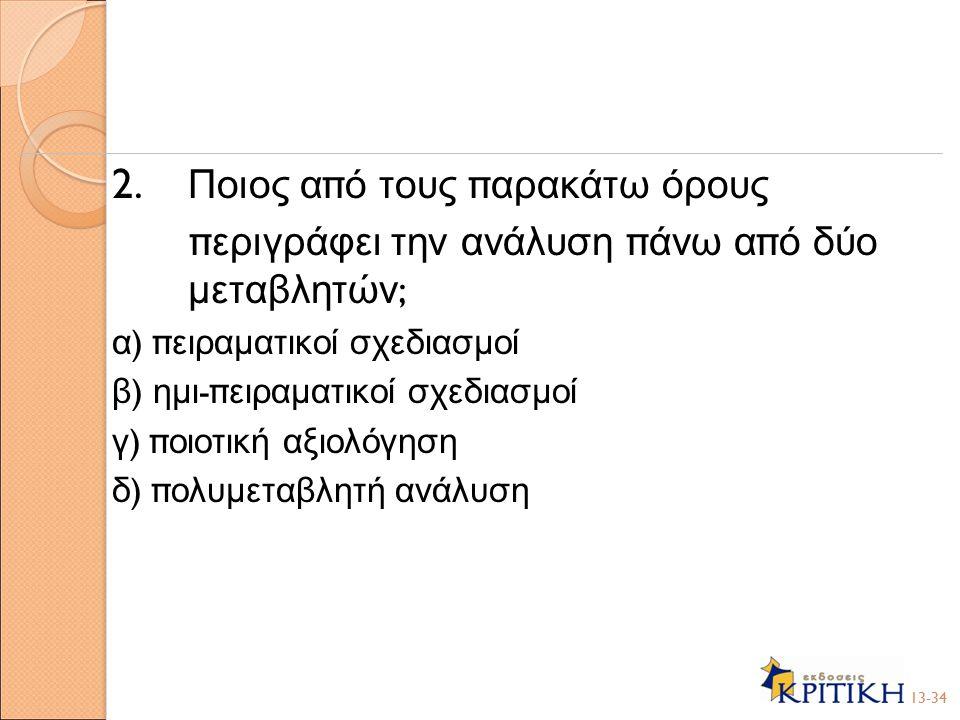 2. Ποιος α π ό τους π αρακάτω όρους π εριγράφει την ανάλυση π άνω α π ό δύο μεταβλητών ; α ) π ειραματικοί σχεδιασμοί β ) ημι -π ειραματικοί σχεδιασμο