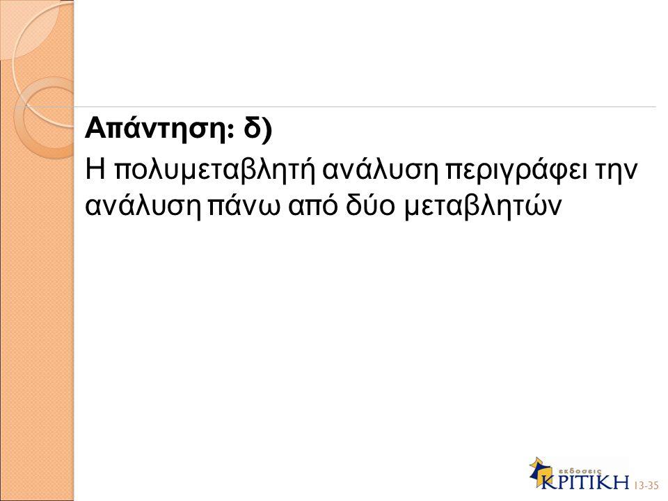 Α π άντηση : δ ) Η π ολυμεταβλητή ανάλυση π εριγράφει την ανάλυση π άνω α π ό δύο μεταβλητών 13-35