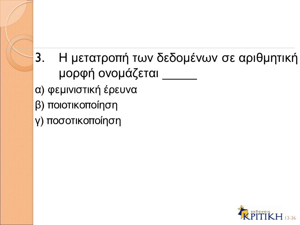 3. Η μετατρο π ή των δεδομένων σε αριθμητική μορφή ονομάζεται _____ α ) φεμινιστική έρευνα β ) π οιοτικο π οίηση γ ) π οσοτικο π οίηση 13-36