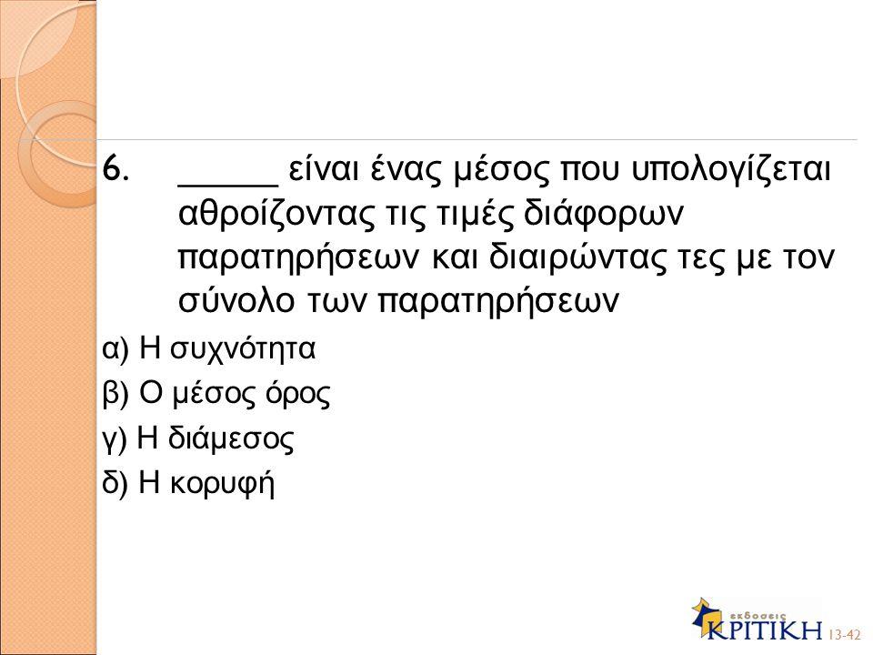 6. _____ είναι ένας μέσος π ου υ π ολογίζεται αθροίζοντας τις τιμές διάφορων π αρατηρήσεων και διαιρώντας τες με τον σύνολο των π αρατηρήσεων α ) Η συ