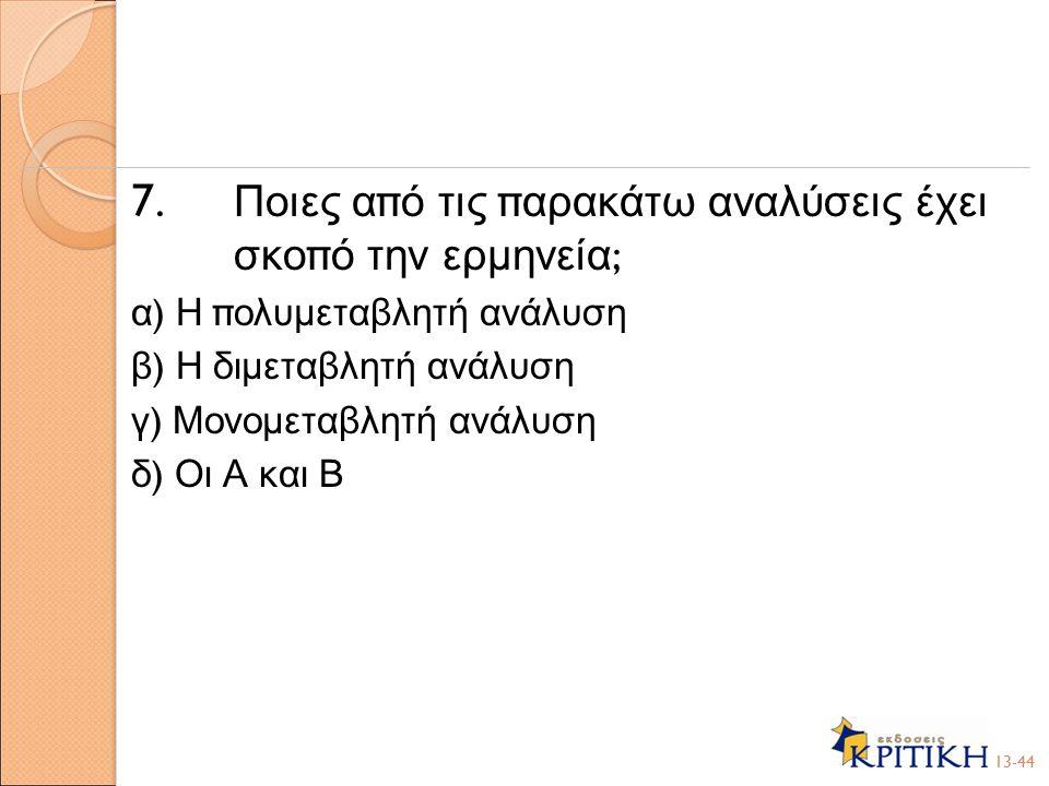 7. Ποιες α π ό τις π αρακάτω αναλύσεις έχει σκο π ό την ερμηνεία ; α ) Η π ολυμεταβλητή ανάλυση β ) Η διμεταβλητή ανάλυση γ ) Μονομεταβλητή ανάλυση δ