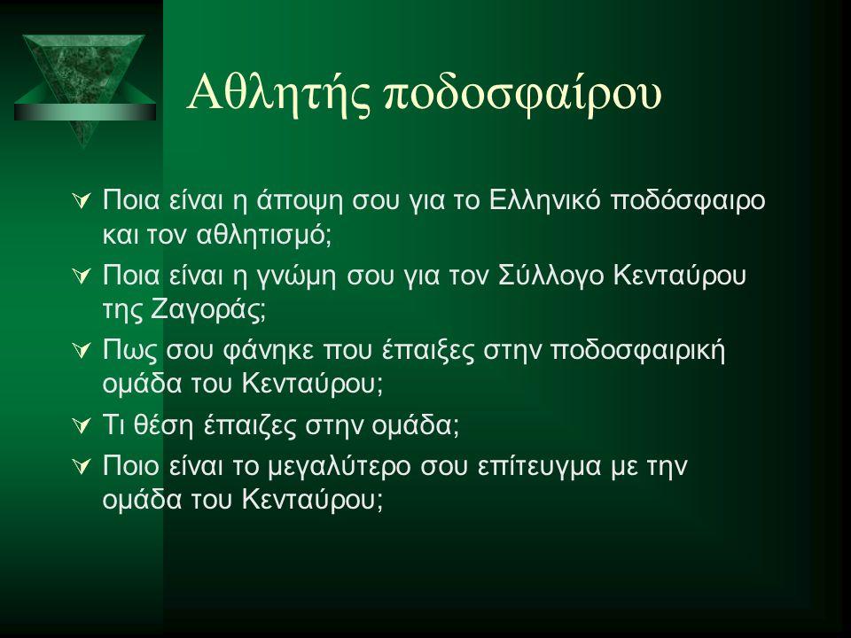 Αθλητής ποδοσφαίρου  Ποια είναι η άποψη σου για το Ελληνικό ποδόσφαιρο και τον αθλητισμό;  Ποια είναι η γνώμη σου για τον Σύλλογο Κενταύρου της Ζαγο