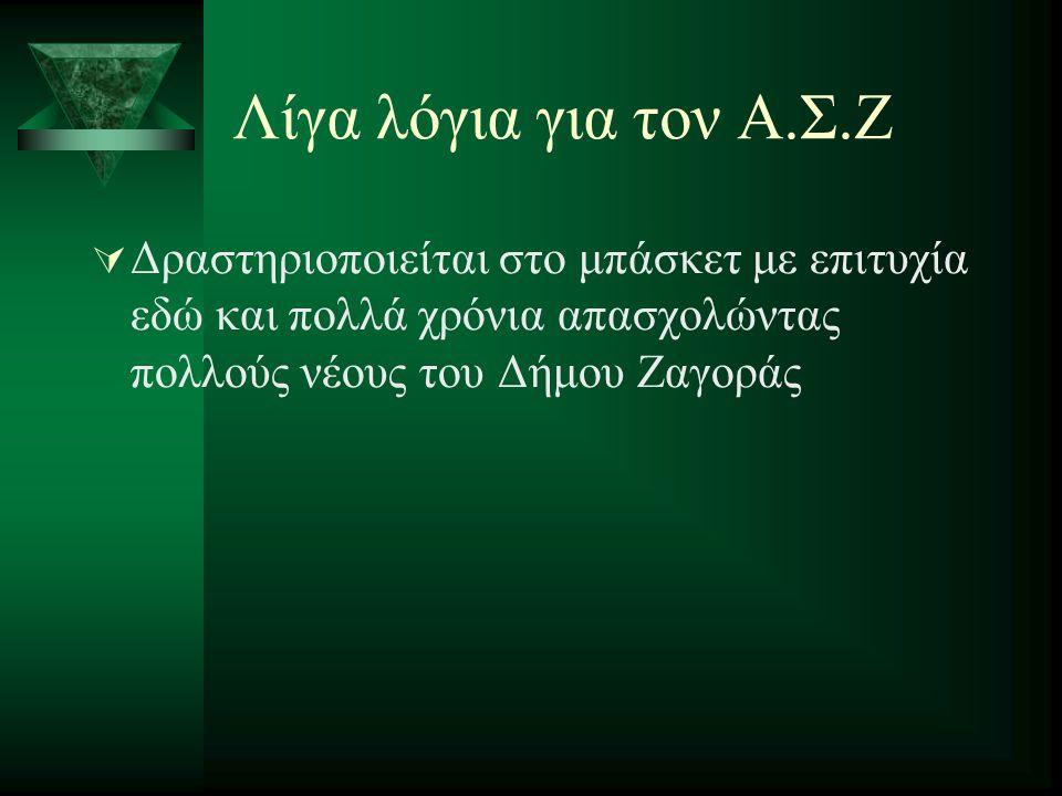 Λίγα λόγια για τον Α.Σ.Ζ  Δραστηριοποιείται στο μπάσκετ με επιτυχία εδώ και πολλά χρόνια απασχολώντας πολλούς νέους του Δήμου Ζαγοράς