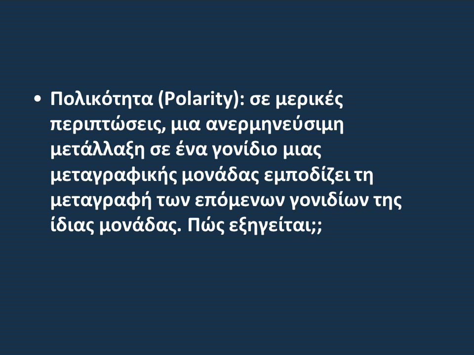 Πολικότητα (Polarity): σε μερικές περιπτώσεις, μια ανερμηνεύσιμη μετάλλαξη σε ένα γονίδιο μιας μεταγραφικής μονάδας εμποδίζει τη μεταγραφή των επόμενων γονιδίων της ίδιας μονάδας.
