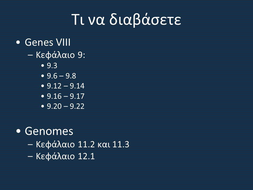 Τι να διαβάσετε Genes VIII –Κεφάλαιο 9: 9.3 9.6 – 9.8 9.12 – 9.14 9.16 – 9.17 9.20 – 9.22 Genomes –Κεφάλαιο 11.2 και 11.3 –Κεφάλαιο 12.1