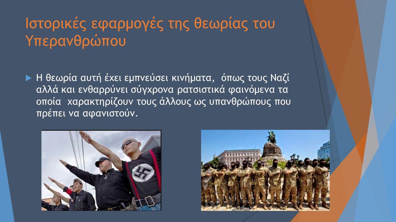 Ιστορικές εφαρμογές της θεωρίας του Υπερανθρώπου  Η θεωρία αυτή έχει εμπνεύσει κινήματα, όπως τους Ναζί αλλά και ενθαρρύνει σύγχρονα ρατσιστικά φαινό
