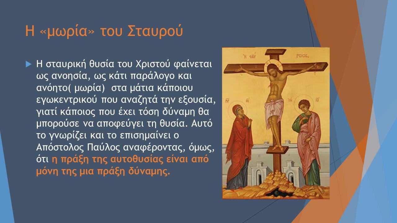 Η «μωρία» του Σταυρού  Η σταυρική θυσία του Χριστού φαίνεται ως ανοησία, ως κάτι παράλογο και ανόητο( μωρία) στα μάτια κάποιου εγωκεντρικού που αναζη