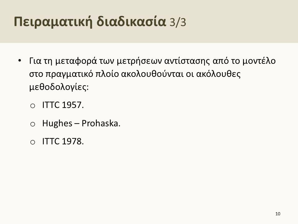 Πειραματική διαδικασία 3/3 Για τη μεταφορά των μετρήσεων αντίστασης από το μοντέλο στο πραγματικό πλοίο ακολουθούνται οι ακόλουθες μεθοδολογίες: o ITT