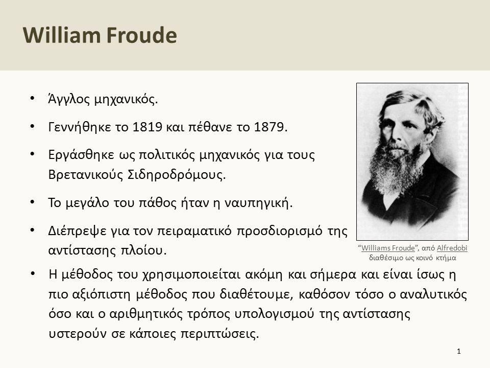 William Froude Άγγλος μηχανικός. Γεννήθηκε το 1819 και πέθανε το 1879. Εργάσθηκε ως πολιτικός μηχανικός για τους Βρετανικούς Σιδηροδρόμους. Το μεγάλο