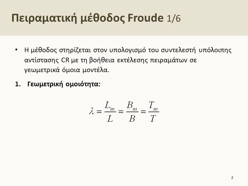 Πειραματική μέθοδος Froude 1/6 Η μέθοδος στηρίζεται στον υπολογισμό του συντελεστή υπόλοιπης αντίστασης CR με τη βοήθεια εκτέλεσης πειραμάτων σε γεωμε