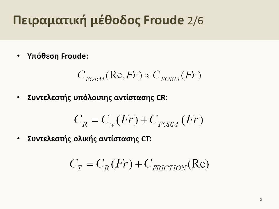 Πειραματική μέθοδος Froude 3/6 Περιγραφή της διαδικασίας 1.Για συγκεκριμένη U m μετρούμε πειραματικά την ολική αντίσταση R Tm 2.Υπολογίζεται ο συντελεστής C Tm Όπου 3.Υπολογίζεται ο συντελεστής C Fm 4