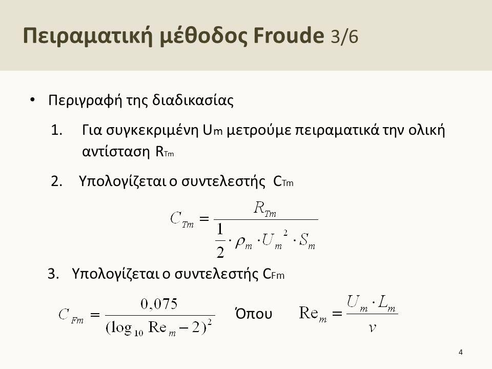 Πειραματική μέθοδος Froude 4/6 4.Υπολογισμός αντίστοιχης ταχύτητας πλοίου Όπου 5.Υπολογισμός συντελεστή υπόλοιπης αντίστασης πλοίου 6.Υπολογισμός συντελεστή αντίστασης τριβής πλοίου 5