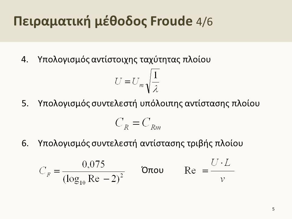 Πειραματική μέθοδος Froude 4/6 4.Υπολογισμός αντίστοιχης ταχύτητας πλοίου Όπου 5.Υπολογισμός συντελεστή υπόλοιπης αντίστασης πλοίου 6.Υπολογισμός συντ