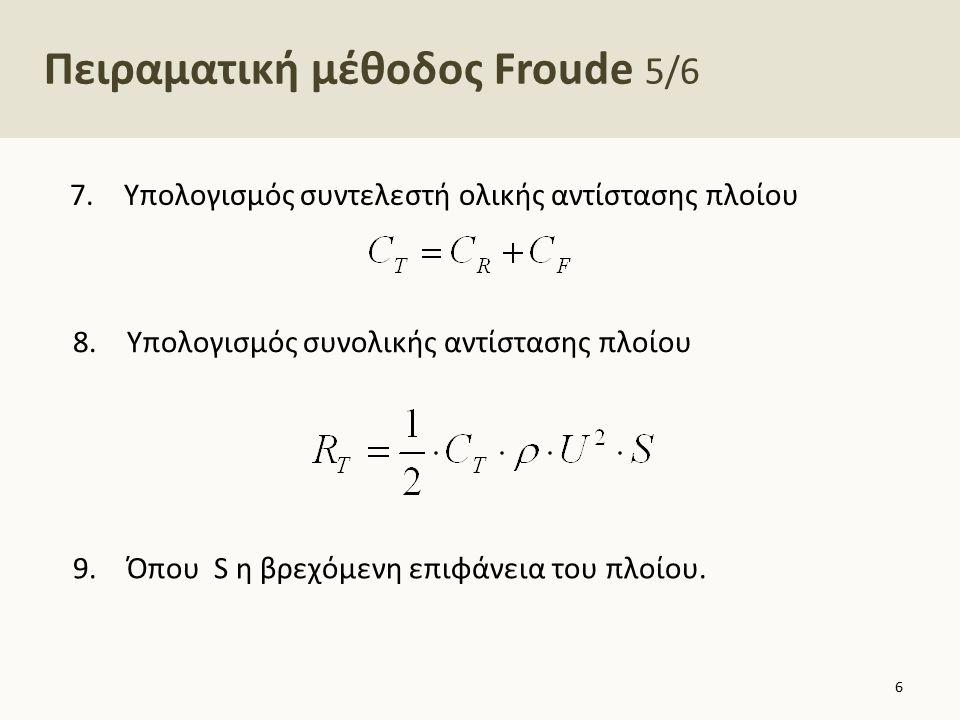 Πειραματική μέθοδος Froude 5/6 7.Υπολογισμός συντελεστή ολικής αντίστασης πλοίου 6 8.Υπολογισμός συνολικής αντίστασης πλοίου 9.Όπου S η βρεχόμενη επιφ