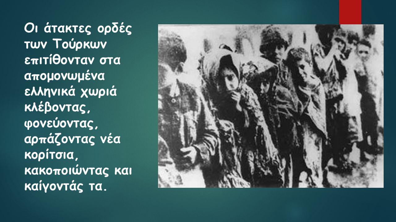 Οι άτακτες ορδές των Τούρκων επιτίθονταν στα απομονωμένα ελληνικά χωριά κλέβοντας, φονεύοντας, αρπάζοντας νέα κορίτσια, κακοποιώντας και καίγοντάς τα.
