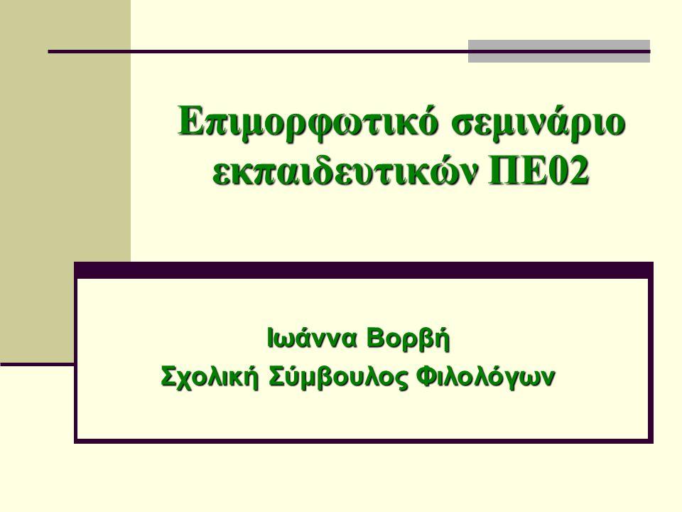 Επιμορφωτικό σεμινάριο εκπαιδευτικών ΠΕ02 Ιωάννα Βορβή Σχολική Σύμβουλος Φιλολόγων