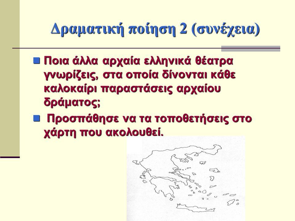 Δραματική ποίηση 2 (συνέχεια) Ποια άλλα αρχαία ελληνικά θέατρα γνωρίζεις, στα οποία δίνονται κάθε καλοκαίρι παραστάσεις αρχαίου δράματος; Ποια άλλα αρ