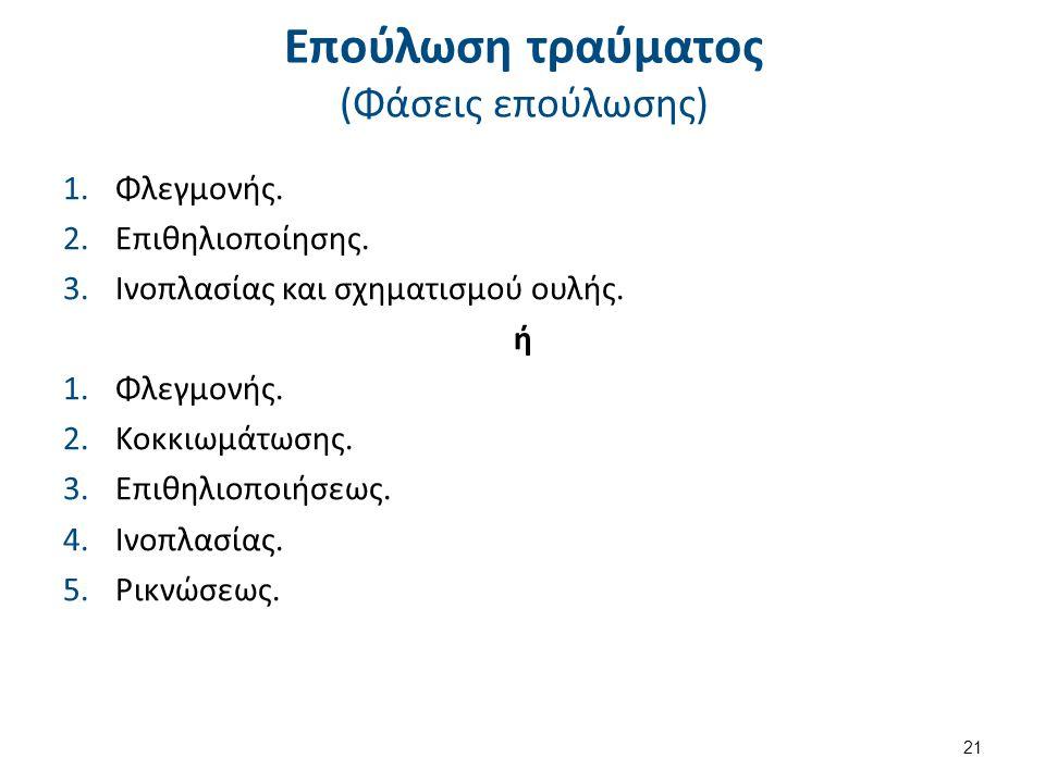 Επούλωση τραύματος (Φάσεις επούλωσης) 1.Φλεγμονής. 2.Επιθηλιοποίησης. 3.Ινοπλασίας και σχηματισμού ουλής. ή 1.Φλεγμονής. 2.Κοκκιωμάτωσης. 3.Επιθηλιοπο