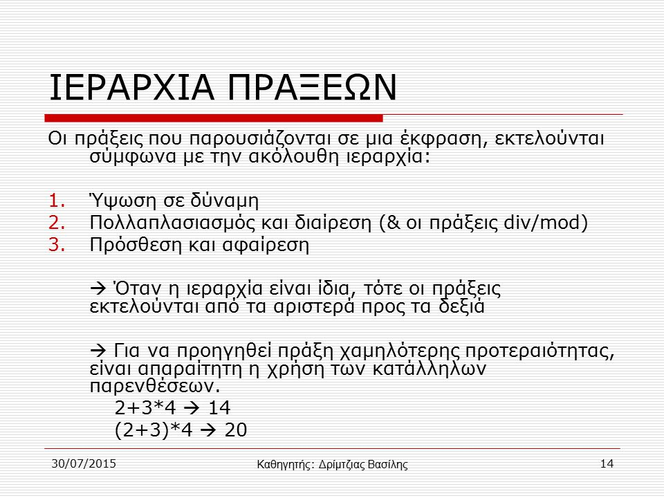 30/07/201514 ΙΕΡΑΡΧΙΑ ΠΡΑΞΕΩΝ Οι πράξεις που παρουσιάζονται σε μια έκφραση, εκτελούνται σύμφωνα με την ακόλουθη ιεραρχία: 1.Ύψωση σε δύναμη 2.Πολλαπλασιασμός και διαίρεση (& οι πράξεις div/mod) 3.Πρόσθεση και αφαίρεση  Όταν η ιεραρχία είναι ίδια, τότε οι πράξεις εκτελούνται από τα αριστερά προς τα δεξιά  Για να προηγηθεί πράξη χαμηλότερης προτεραιότητας, είναι απαραίτητη η χρήση των κατάλληλων παρενθέσεων.