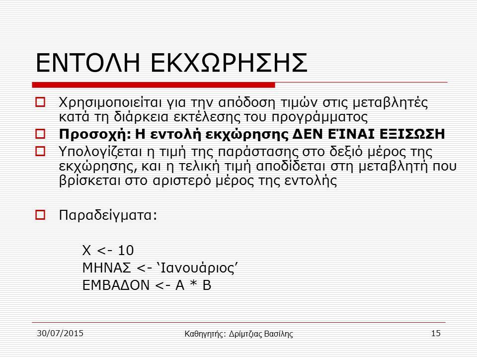 30/07/201515 ΕΝΤΟΛΗ ΕΚΧΩΡΗΣΗΣ  Χρησιμοποιείται για την απόδοση τιμών στις μεταβλητές κατά τη διάρκεια εκτέλεσης του προγράμματος  Προσοχή: Η εντολή εκχώρησης ΔΕΝ ΕΊΝΑΙ ΕΞΙΣΩΣΗ  Υπολογίζεται η τιμή της παράστασης στο δεξιό μέρος της εκχώρησης, και η τελική τιμή αποδίδεται στη μεταβλητή που βρίσκεται στο αριστερό μέρος της εντολής  Παραδείγματα: Χ <- 10 ΜΗΝΑΣ <- 'Ιανουάριος' ΕΜΒΑΔΟΝ <- Α * Β Καθηγητής : Δρίμτζιας Βασίλης