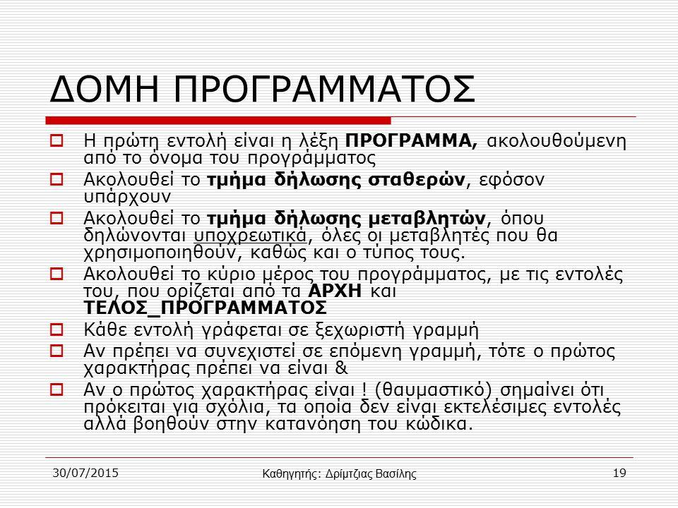 30/07/201519 ΔΟΜΗ ΠΡΟΓΡΑΜΜΑΤΟΣ  Η πρώτη εντολή είναι η λέξη ΠΡΟΓΡΑΜΜΑ, ακολουθούμενη από το όνομα του προγράμματος  Ακολουθεί το τμήμα δήλωσης σταθερών, εφόσον υπάρχουν  Ακολουθεί το τμήμα δήλωσης μεταβλητών, όπου δηλώνονται υποχρεωτικά, όλες οι μεταβλητές που θα χρησιμοποιηθούν, καθώς και ο τύπος τους.