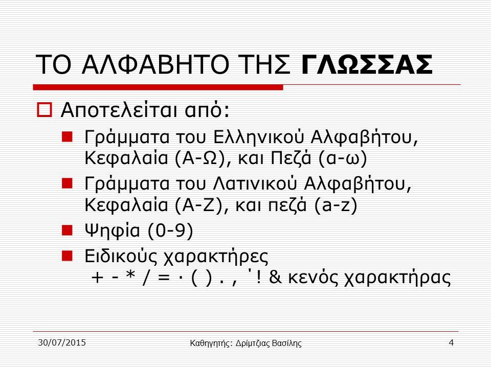 30/07/20154 ΤΟ ΑΛΦΑΒΗΤΟ ΤΗΣ ΓΛΩΣΣΑΣ  Αποτελείται από: Γράμματα του Ελληνικού Αλφαβήτου, Κεφαλαία (Α-Ω), και Πεζά (α-ω) Γράμματα του Λατινικού Αλφαβήτου, Κεφαλαία (Α-Ζ), και πεζά (a-z) Ψηφία (0-9) Ειδικούς χαρακτήρες + - * / = · ( )., ΄.