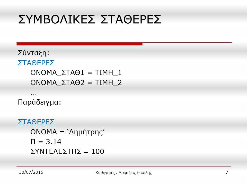 30/07/20157 ΣΥΜΒΟΛΙΚΕΣ ΣΤΑΘΕΡΕΣ Σύνταξη: ΣΤΑΘΕΡΕΣ ΟΝΟΜΑ_ΣΤΑΘ1 = ΤΙΜΗ_1 ΟΝΟΜΑ_ΣΤΑΘ2 = ΤΙΜΗ_2 … Παράδειγμα: ΣΤΑΘΕΡΕΣ ΟΝΟΜΑ = 'Δημήτρης' Π = 3.14 ΣΥΝΤΕΛΕΣΤΗΣ = 100 Καθηγητής : Δρίμτζιας Βασίλης