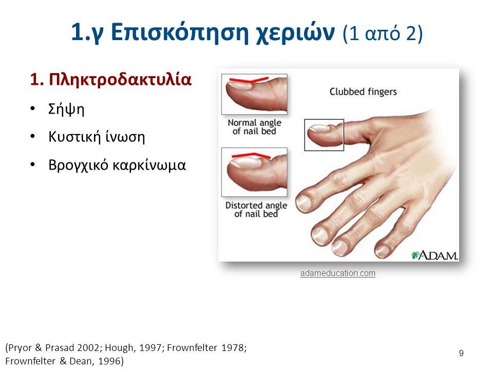 1.γ Επισκόπηση χεριών (1 από 2) 1. Πληκτροδακτυλία Σήψη Κυστική ίνωση Βρογχικό καρκίνωμα 9 (Pryor & Prasad 2002; Hough, 1997; Frownfelter 1978; Frownf
