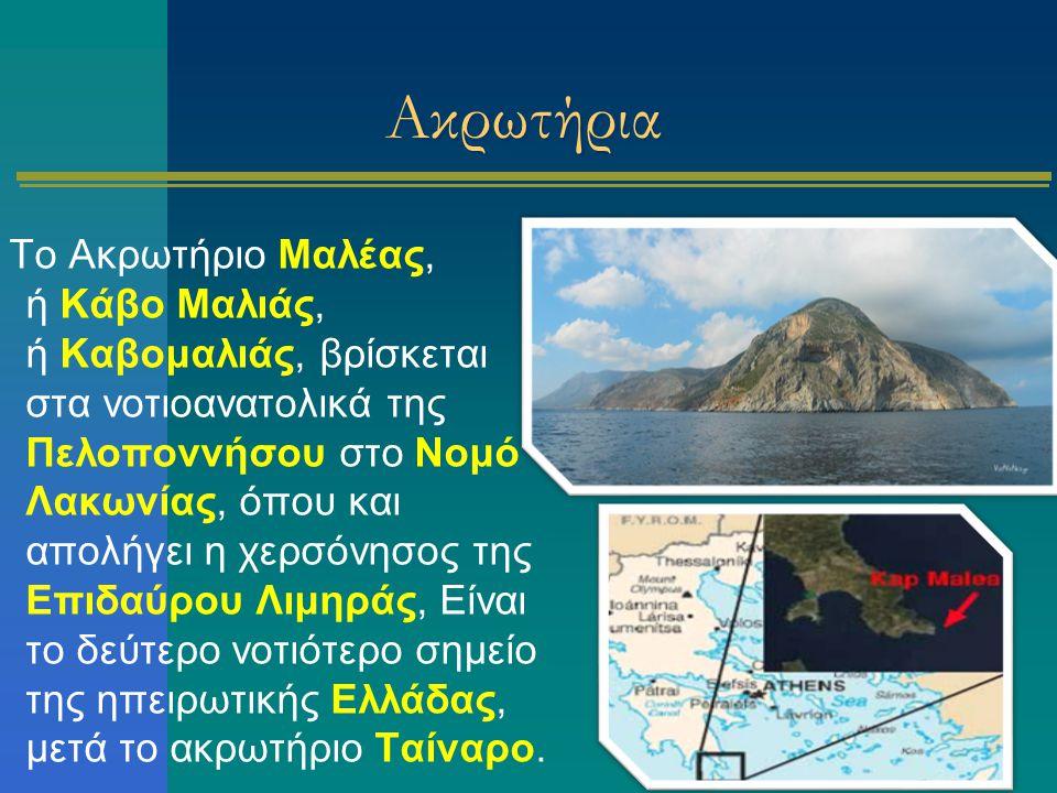 Ακρωτήρια Το Ακρωτήριο Μαλέας, ή Κάβο Μαλιάς, ή Καβομαλιάς, βρίσκεται στα νοτιοανατολικά της Πελοποννήσου στο Νομό Λακωνίας, όπου και απολήγει η χερσό