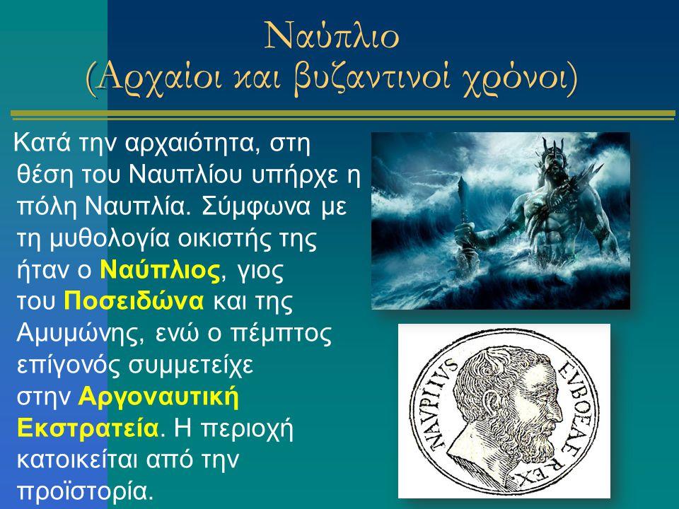 Ναύπλιο (Αρχαίοι και βυζαντινοί χρόνοι) Κατά την αρχαιότητα, στη θέση του Ναυπλίου υπήρχε η πόλη Ναυπλία. Σύμφωνα με τη μυθολογία οικιστής της ήταν ο