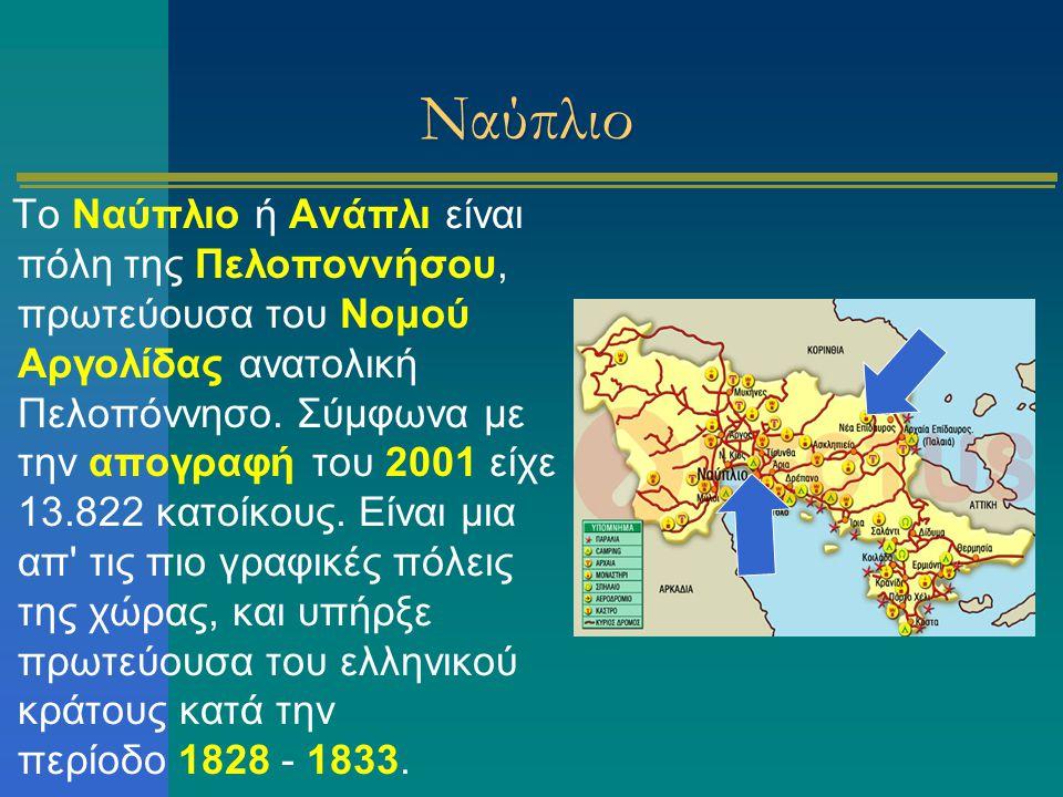 Ναύπλιο Το Ναύπλιο ή Ανάπλι είναι πόλη της Πελοποννήσου, πρωτεύουσα του Νομού Αργολίδας ανατολική Πελοπόννησο. Σύμφωνα με την απογραφή του 2001 είχε 1