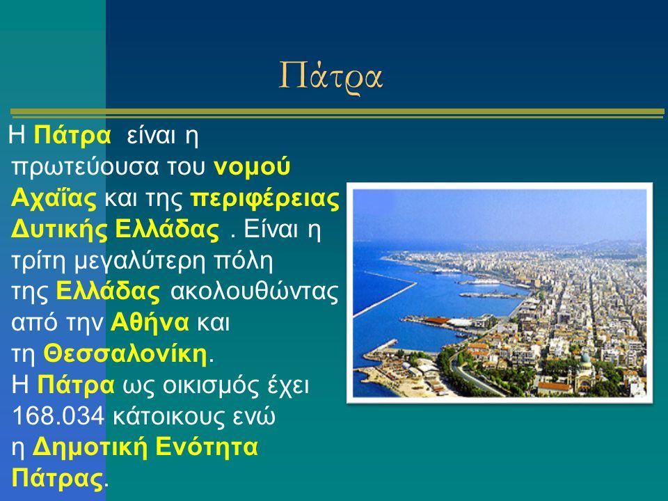 Πάτρα Η Πάτρα είναι η πρωτεύουσα του νομού Αχαΐας και της περιφέρειας Δυτικής Ελλάδας. Είναι η τρίτη μεγαλύτερη πόλη της Ελλάδας ακολουθώντας από την
