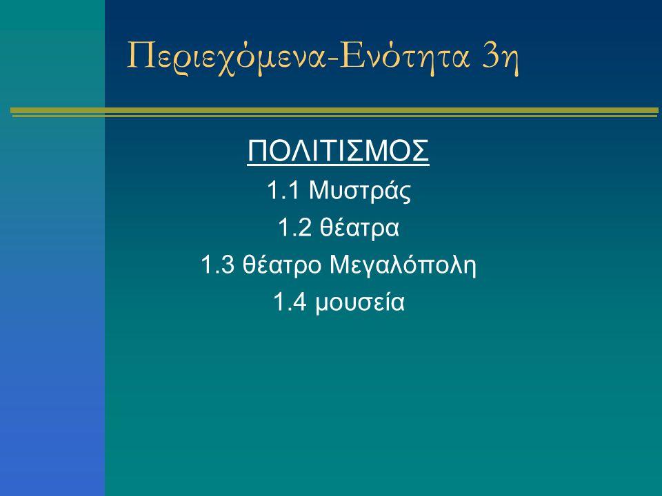 Περιεχόμενα-Ενότητα 3η ΠΟΛΙΤΙΣΜΟΣ 1.1 Μυστράς 1.2 θέατρα 1.3 θέατρο Μεγαλόπολη 1.4 μουσεία
