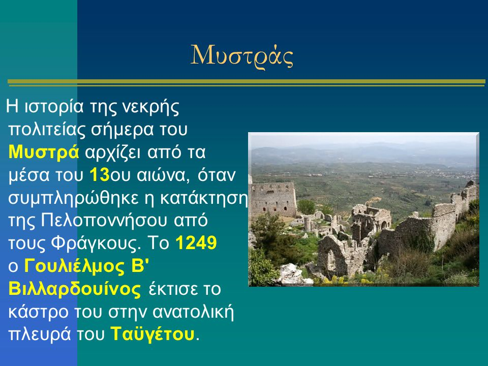 Μυστράς Η ιστορία της νεκρής πολιτείας σήμερα του Μυστρά αρχίζει από τα μέσα του 13ου αιώνα, όταν συμπληρώθηκε η κατάκτηση της Πελοποννήσου από τους Φ