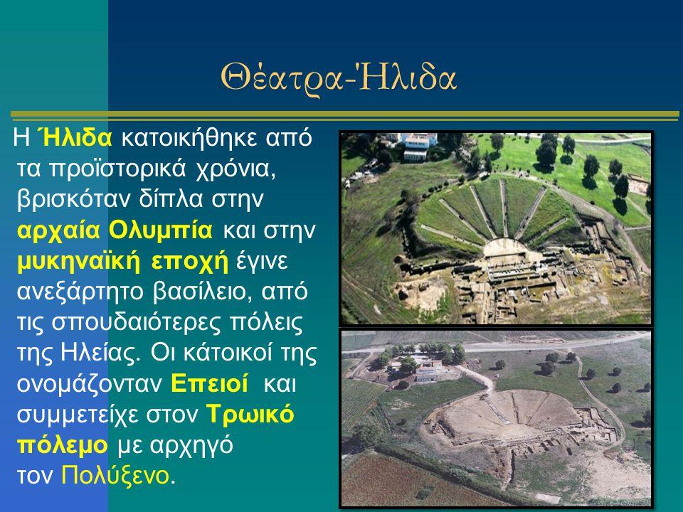 Θέατρα-Ήλιδα Η Ήλιδα κατοικήθηκε από τα προϊστορικά χρόνια, βρισκόταν δίπλα στην αρχαία Ολυμπία και στην μυκηναϊκή εποχή έγινε ανεξάρτητο βασίλειο, απ