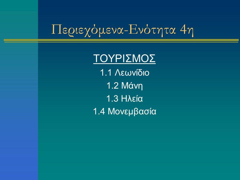 Περιεχόμενα-Ενότητα 4η ΤΟΥΡΙΣΜΟΣ 1.1 Λεωνίδιο 1.2 Μάνη 1.3 Ηλεία 1.4 Μονεμβασία