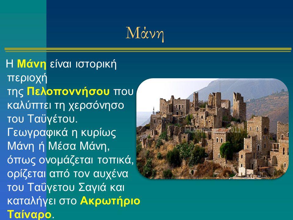 Μάνη Η Μάνη είναι ιστορική περιοχή της Πελοποννήσου που καλύπτει τη χερσόνησο του Ταϋγέτου. Γεωγραφικά η κυρίως Μάνη ή Μέσα Μάνη, όπως ονομάζεται τοπι