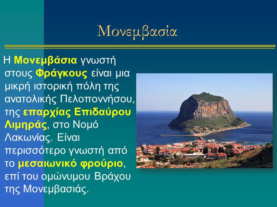 Μονεμβασία Η Μονεμβάσια γνωστή στους Φράγκους είναι μια μικρή ιστορική πόλη της ανατολικής Πελοποννήσου, της επαρχίας Επιδαύρου Λιμηράς, στο Νομό Λακω