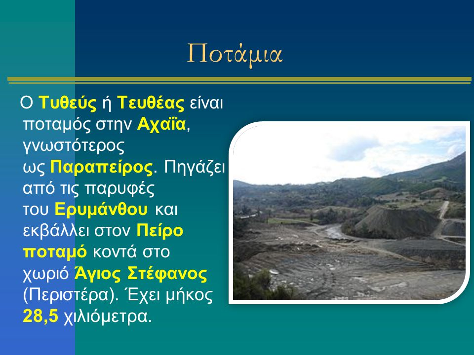 Ποτάμια Ο Τυθεύς ή Τευθέας είναι ποταμός στην Αχαΐα, γνωστότερος ως Παραπείρος. Πηγάζει από τις παρυφές του Ερυμάνθου και εκβάλλει στον Πείρο ποταμό κ