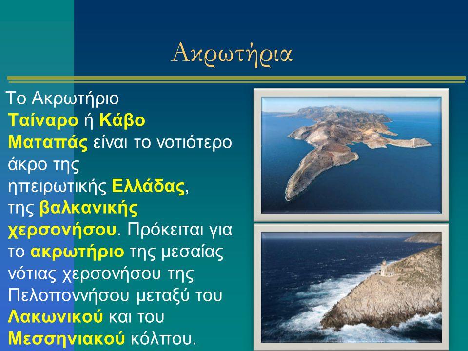 Ακρωτήρια Το Ακρωτήριο Ταίναρο ή Κάβο Ματαπάς είναι το νοτιότερο άκρο της ηπειρωτικής Ελλάδας, της βαλκανικής χερσονήσου. Πρόκειται για το ακρωτήριο τ