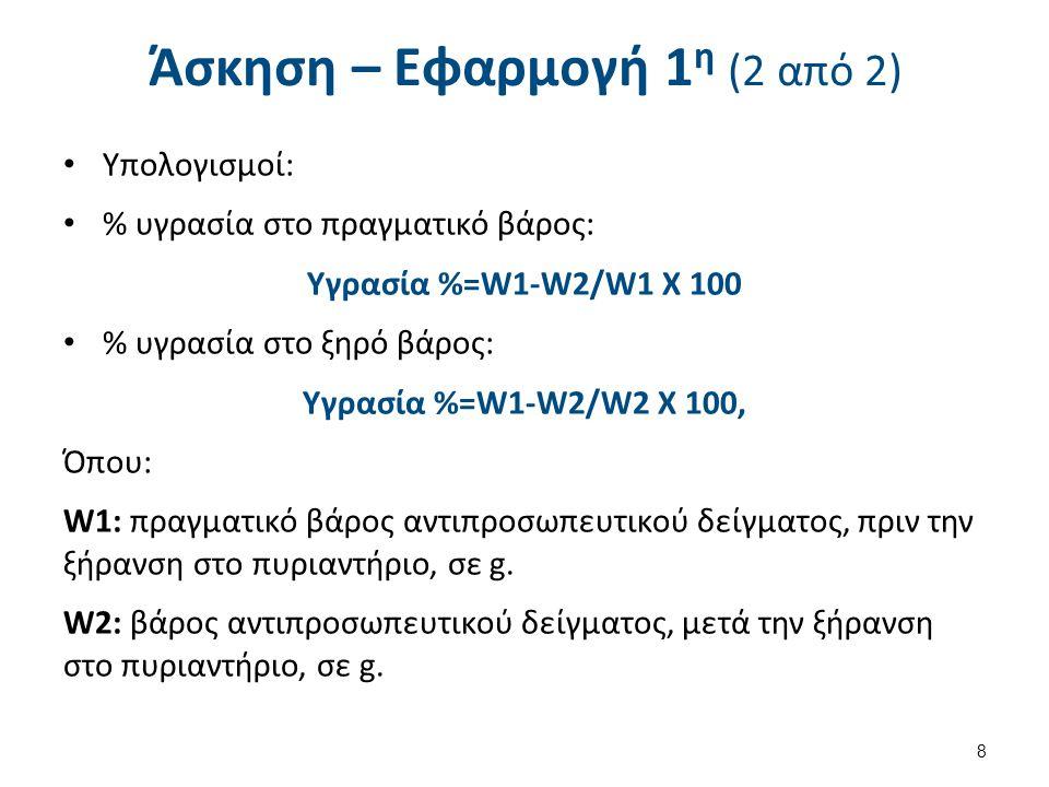 Άσκηση – Eφαρμογή 1 η (2 από 2) Υπολογισμοί: % υγρασία στο πραγματικό βάρος: Υγρασία %=W1-W2/W1 X 100 % υγρασία στο ξηρό βάρος: Υγρασία %=W1-W2/W2 X 100, Όπου: W1: πραγματικό βάρος αντιπροσωπευτικού δείγματος, πριν την ξήρανση στο πυριαντήριο, σε g.